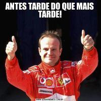 ANTES TARDE DO QUE MAIS TARDE!