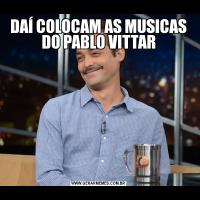 DAÍ COLOCAM AS MUSICAS DO PABLO VITTAR
