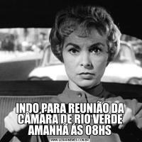 INDO PARA REUNIÃO DA CÂMARA DE RIO VERDE AMANHÃ ÁS 08HS