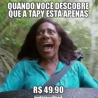 QUANDO VOCÊ DESCOBRE QUE A TAPY ESTÁ APENASR$ 49,90