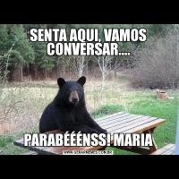 SENTA AQUI, VAMOS CONVERSAR....PARABÉÉÉNSS! MARIA