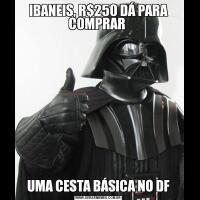 IBANEIS, R$250 DÁ PARA COMPRAR UMA CESTA BÁSICA NO DF