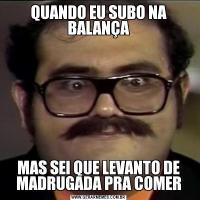 QUANDO EU SUBO NA BALANÇAMAS SEI QUE LEVANTO DE MADRUGADA PRA COMER