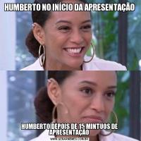 HUMBERTO NO INÍCIO DA APRESENTAÇÃOHUMBERTO DEPOIS DE 15 MINTUOS DE APRESENTAÇÃO