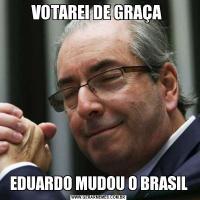 VOTAREI DE GRAÇA EDUARDO MUDOU O BRASIL