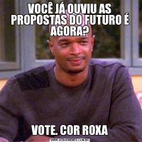 VOCÊ JÁ OUVIU AS PROPOSTAS DO FUTURO É AGORA?VOTE. COR ROXA