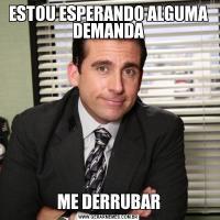 ESTOU ESPERANDO ALGUMA DEMANDAME DERRUBAR