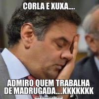 CORLA E XUXA....ADMIRO QUEM TRABALHA DE MADRUGADA....KKKKKKK