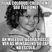 FILHA COLOQUEI CRÉDITO NO SEU TELEFONE!AH MULEQUE, AGORA POSSO VER AS MENSAGENS DO ZAP NA ESCOLA