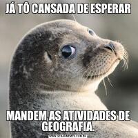 JÁ TÔ CANSADA DE ESPERARMANDEM AS ATIVIDADES DE GEOGRAFIA.