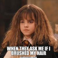 WHEN THEY ASK ME IF I BRUSHED MY HAIR