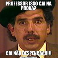 PROFESSOR ISSO CAI NA PROVA?CAI NÃO DESPENCAAA!!!