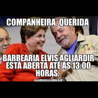 COMPANHEIRA, QUERIDA BARBEARIA ELVIS AGLIARDIR ESTÁ ABERTA ATÉ ÀS 13:00 HORAS.
