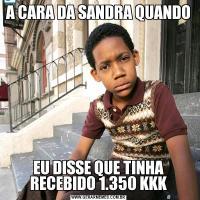 A CARA DA SANDRA QUANDO EU DISSE QUE TINHA RECEBIDO 1.350 KKK