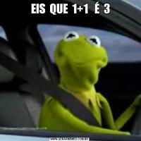 EIS  QUE  1+1   É  3