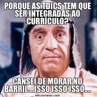 PORQUE AS TDICS TEM QUE SER INTEGRADAS AO CURRÍCULO?CANSEI DE MORAR NO BARRIL....ISSO ISSO ISSO....