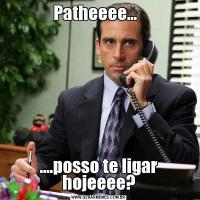 Patheeee...  ....posso te ligar hojeeee?
