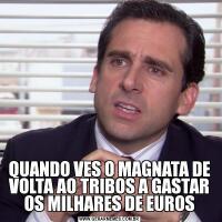 QUANDO VES O MAGNATA DE VOLTA AO TRIBOS A GASTAR OS MILHARES DE EUROS