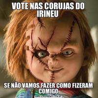 VOTE NAS CORUJAS DO IRINEU SE NÃO VAMOS FAZER COMO FIZERAM COMIGO