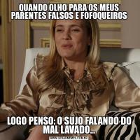 QUANDO OLHO PARA OS MEUS PARENTES FALSOS E FOFOQUEIROSLOGO PENSO: O SUJO FALANDO DO MAL LAVADO...