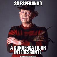 SÓ ESPERANDOA CONVERSA FICAR INTERESSANTE