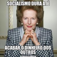 SOCIALISMO DURA ATÉACABAR O DINHEIRO DOS OUTROS
