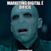 MARKETING DIGITAL É DIFICIL