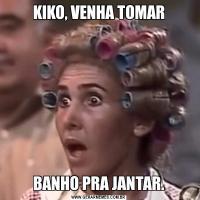 KIKO, VENHA TOMARBANHO PRA JANTAR.
