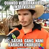 QUANDO VC É OTAKU E TE ENTREVISTAOVC: SASHA  GANG  NANI KARACHI CHARUTO