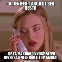 - AI JENIFER, LARGA DE SER BESTA- SE TÁ MANDANDO VOCÊ FAZER INVERSÃO NELE NÃO É TOP, AMIGA!
