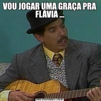 VOU JOGAR UMA GRAÇA PRA FLÁVIA ...