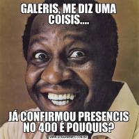 GALERIS, ME DIZ UMA COISIS....JÁ CONFIRMOU PRESENCIS NO 400 É POUQUIS?