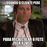 QUANDO O CLIENTE PEDEPARA RECALCULAR O FGTS PELA 4ª VEZ...