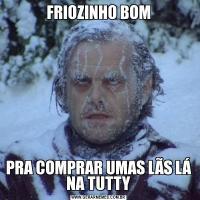 FRIOZINHO BOMPRA COMPRAR UMAS LÃS LÁ NA TUTTY
