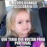 D. PEDRO QUANDO DESCOBRIUQUE TERIA QUE VOLTAR PARA PORTUGAL