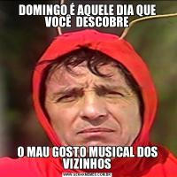 DOMINGO É AQUELE DIA QUE VOCÊ  DESCOBREO MAU GOSTO MUSICAL DOS VIZINHOS