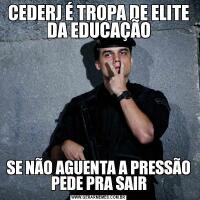 CEDERJ É TROPA DE ELITE DA EDUCAÇÃOSE NÃO AGUENTA A PRESSÃO PEDE PRA SAIR