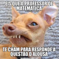 EIS QUE O PROFESSOR DE MATEMATICATE CHAM PARA RESPONDE A QUESTÃO D ALOUSA