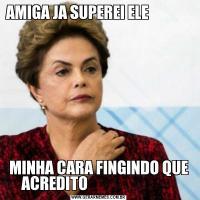 AMIGA JA SUPEREI ELE                                                                                   MINHA CARA FINGINDO QUE ACREDITO