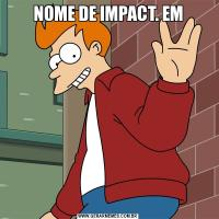 NOME DE IMPACT. EM