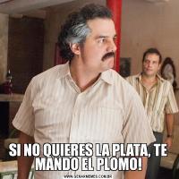 SI NO QUIERES LA PLATA, TE MANDO EL PLOMO!