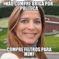 NÃO COMPRE BRIGA POR POLÍTICACOMPRE FELTROS PARA MIM!