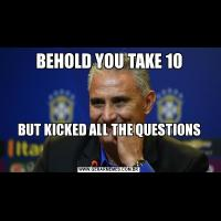 BEHOLD YOU TAKE 10   BUT KICKED ALL THE QUESTIONS