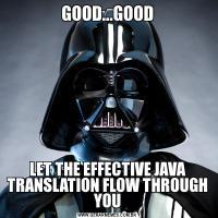 GOOD...GOODLET THE EFFECTIVE JAVA TRANSLATION FLOW THROUGH YOU