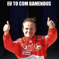 EU TO COM BAMENDUS