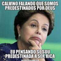 CALVINO FALANDO QUE SOMOS PREDESTINADOS POR DEUSEU PENSANDO SE SOU PREDESTINADA A SER RICA