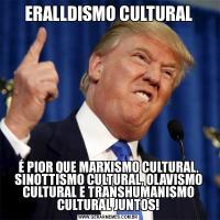 ERALLDISMO CULTURALÉ PIOR QUE MARXISMO CULTURAL, SINOTTISMO CULTURAL, OLAVISMO CULTURAL E TRANSHUMANISMO CULTURAL JUNTOS!