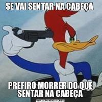 SE VAI SENTAR NA CABEÇA PREFIRO MORRER DO QUE SENTAR NA CABEÇA