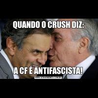 QUANDO O CRUSH DIZ:A CF É ANTIFASCISTA!