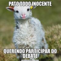 PATO TODO INOCENTEQUERENDO PARTICIPAR DO DEBATE